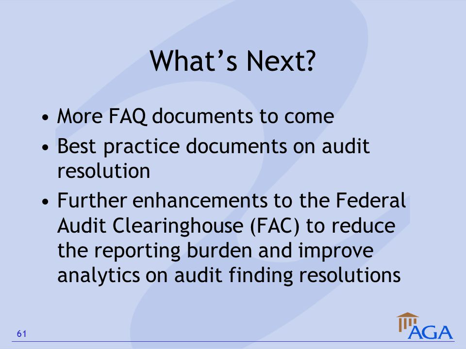What's Next? More FAQ documents to come Best practice documents on audit resolution Further enhancements to the Federal Audit Clearinghouse (FAC) to r