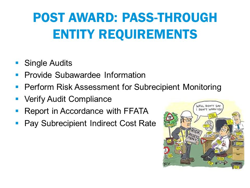 POST AWARD: PASS-THROUGH ENTITY REQUIREMENTS  Single Audits  Provide Subawardee Information  Perform Risk Assessment for Subrecipient Monitoring  Verify Audit Compliance  Report in Accordance with FFATA  Pay Subrecipient Indirect Cost Rate