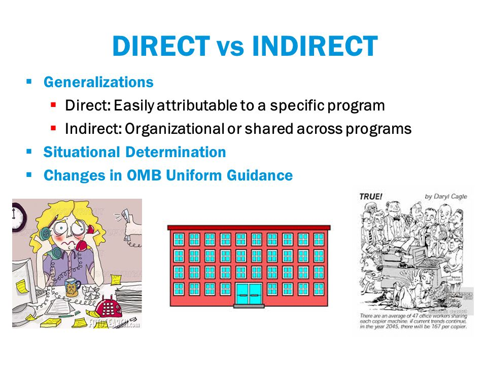 DIRECT vs INDIRECT  Generalizations  Direct: Easily attributable to a specific program  Indirect: Organizational or shared across programs  Situational Determination  Changes in OMB Uniform Guidance