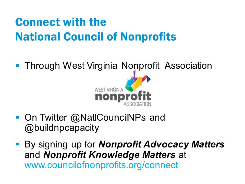 Connect with the National Council of Nonprofits  Through West Virginia Nonprofit Association  On Twitter @NatlCouncilNPs and @buildnpcapacity  By signing up for Nonprofit Advocacy Matters and Nonprofit Knowledge Matters at www.councilofnonprofits.org/connect