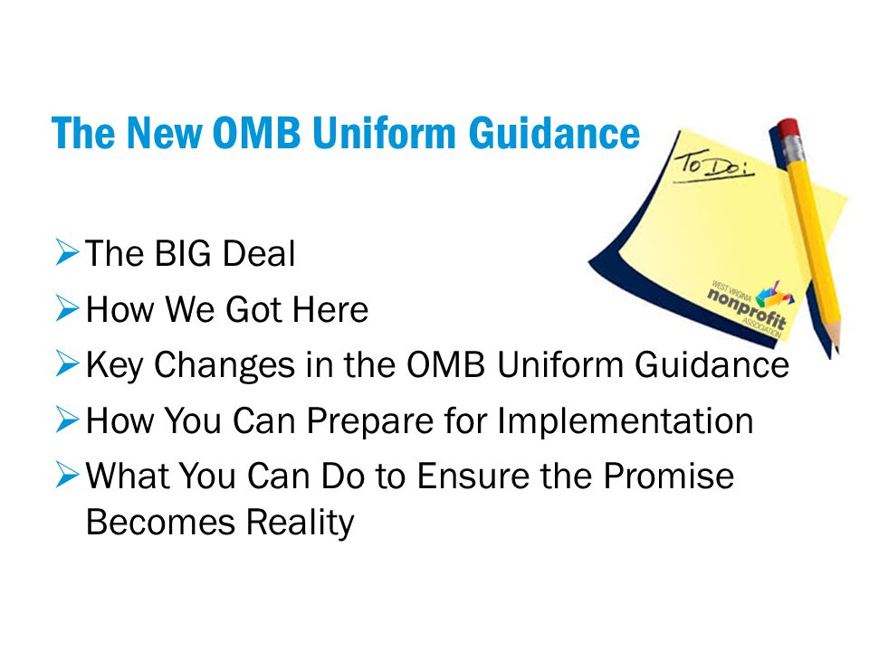 The New OMB Uniform Guidance  The BIG Deal  How We Got Here  Key Changes in the OMB Uniform Guidance  How You Can Prepare for Implementation  What You Can Do to Ensure the Promise Becomes Reality