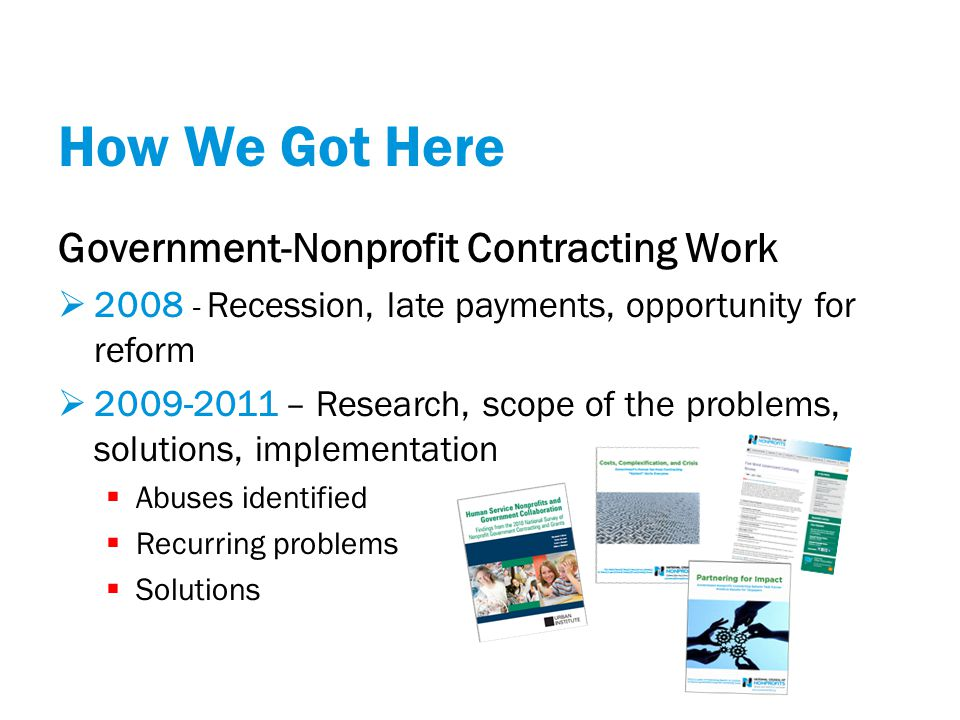 How We Got Here Government-Nonprofit Contracting Work  2008 - Recession, late payments, opportunity for reform  2009-2011 – Research, scope of the problems, solutions, implementation  Abuses identified  Recurring problems  Solutions