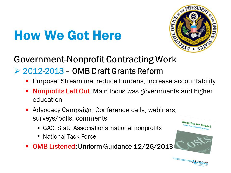 How We Got Here Government-Nonprofit Contracting Work  2014 – OMB Uniform Guidance  Effective 12/26/2014 (agencies revise regs)  Outreach Efforts – information and clarity  Federal webcast  Oct.