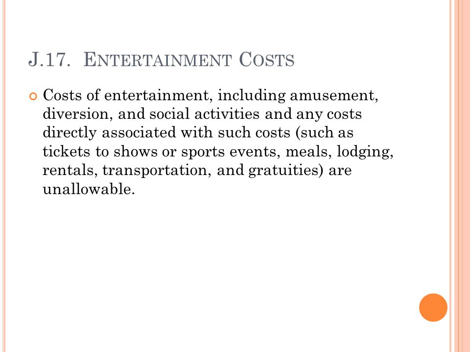 J.17. E NTERTAINMENT C OSTS Costs of entertainment, including amusement, diversion, and social activities and any costs directly associated with such