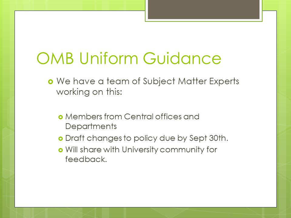 OMB Uniform Guidance  We have a team of Subject Matter Experts working on this:  Members from Central offices and Departments  Draft changes to policy due by Sept 30th.