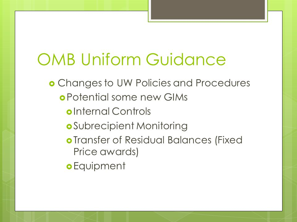 OMB Uniform Guidance  Changes to UW Policies and Procedures  Potential some new GIMs  Internal Controls  Subrecipient Monitoring  Transfer of Residual Balances (Fixed Price awards)  Equipment