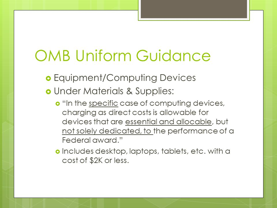 OMB Uniform Guidance  Equipment/Computing Devices  Under Materials & Supplies:  In the specific case of computing devices, charging as direct costs is allowable for devices that are essential and allocable, but not solely dedicated, to the performance of a Federal award.  Includes desktop, laptops, tablets, etc.