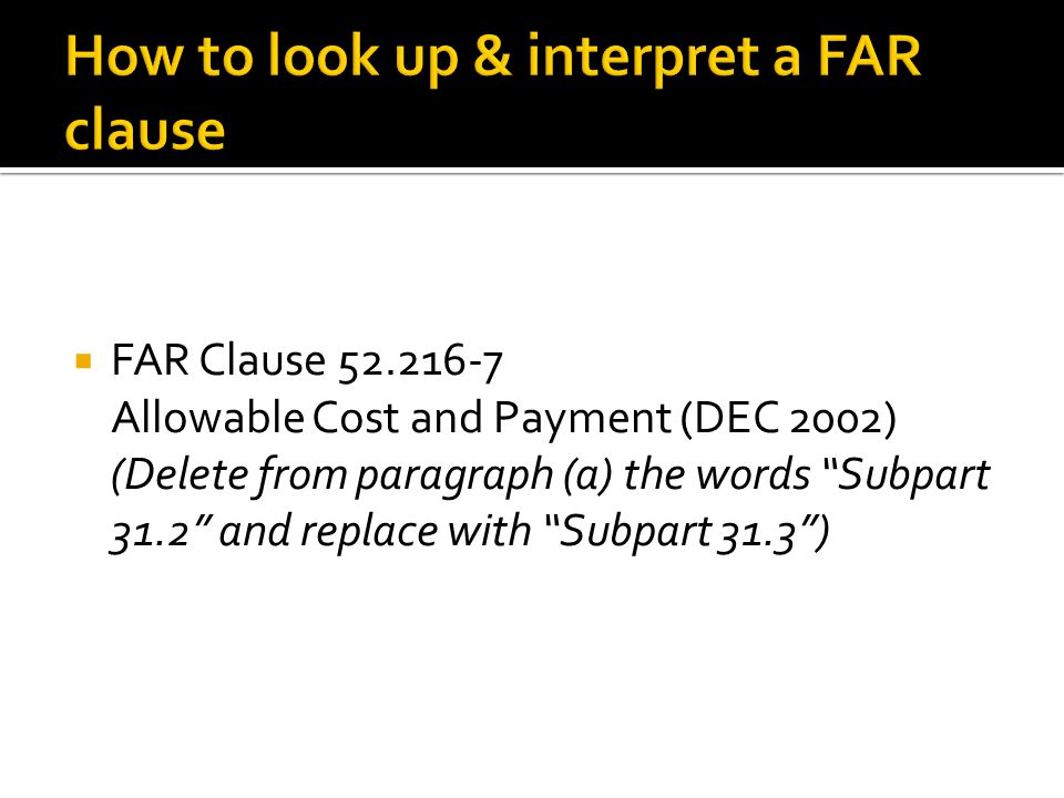  FAR Clause 52.216-7 Allowable Cost and Payment (DEC 2002) (Delete from paragraph (a) the words Subpart 31.2 and replace with Subpart 31.3 )