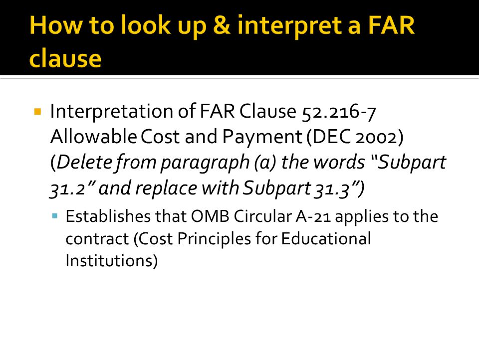 Interpretation of FAR Clause 52.216-7 Allowable Cost and Payment (DEC 2002) (Delete from paragraph (a) the words Subpart 31.2 and replace with Subpart 31.3 )  Establishes that OMB Circular A-21 applies to the contract (Cost Principles for Educational Institutions)