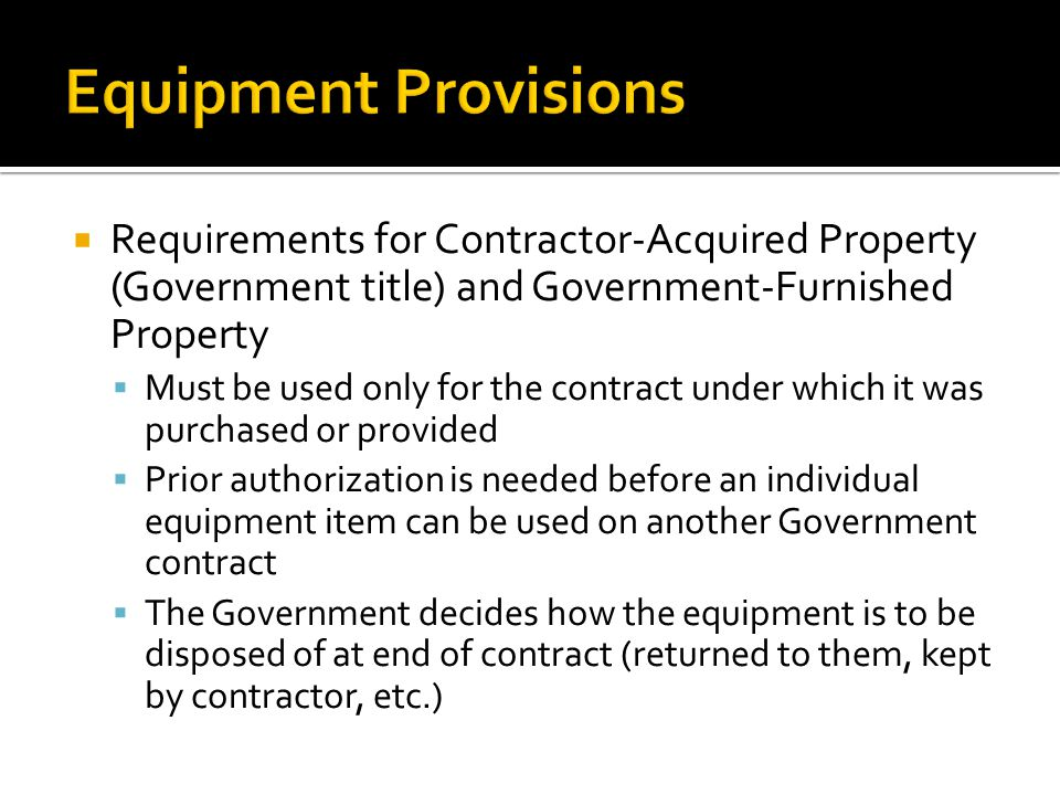  Requirements for Contractor-Acquired Property (Government title) and Government-Furnished Property  Must be used only for the contract under which it was purchased or provided  Prior authorization is needed before an individual equipment item can be used on another Government contract  The Government decides how the equipment is to be disposed of at end of contract (returned to them, kept by contractor, etc.)