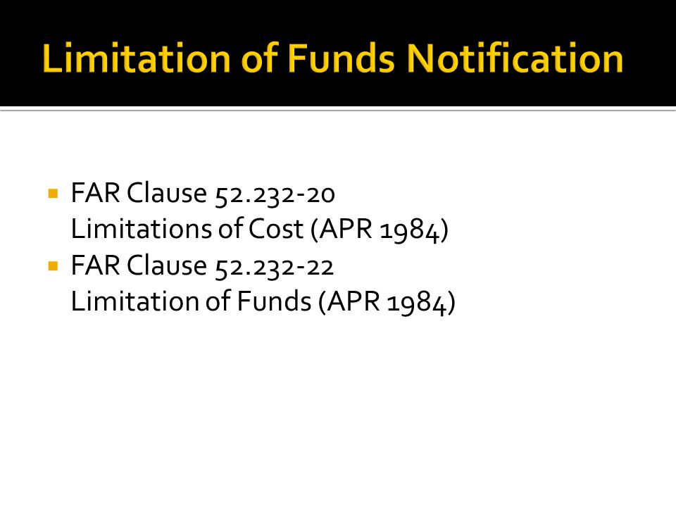  FAR Clause 52.232-20 Limitations of Cost (APR 1984)  FAR Clause 52.232-22 Limitation of Funds (APR 1984)
