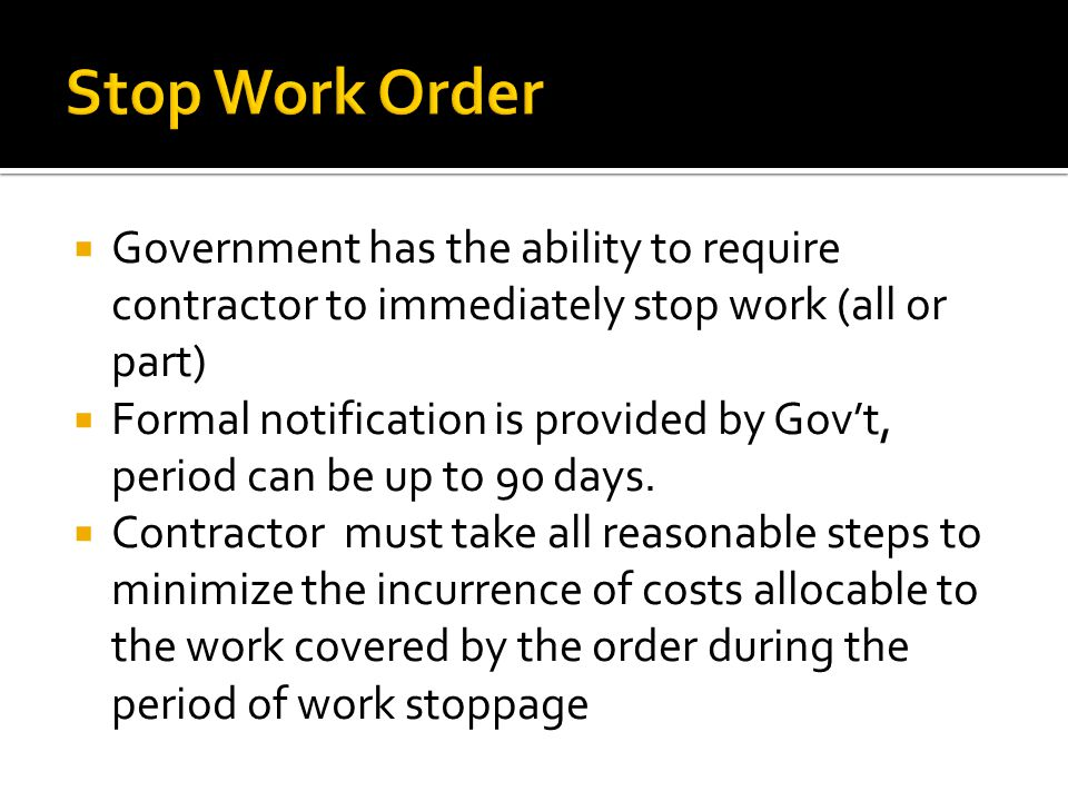  Government has the ability to require contractor to immediately stop work (all or part)  Formal notification is provided by Gov't, period can be up to 90 days.