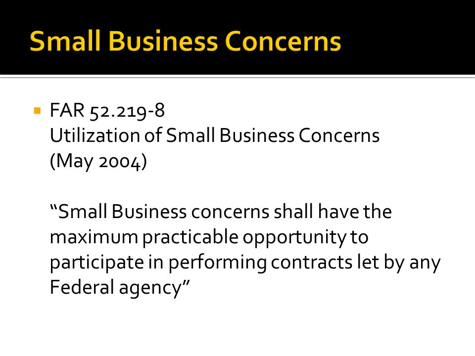  FAR 52.219-8 Utilization of Small Business Concerns (May 2004) Small Business concerns shall have the maximum practicable opportunity to participate in performing contracts let by any Federal agency