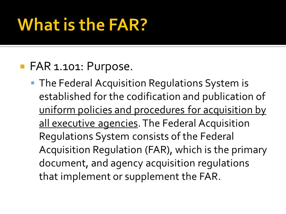  FAR 1.101: Purpose.  The Federal Acquisition Regulations System is established for the codification and publication of uniform policies and procedu