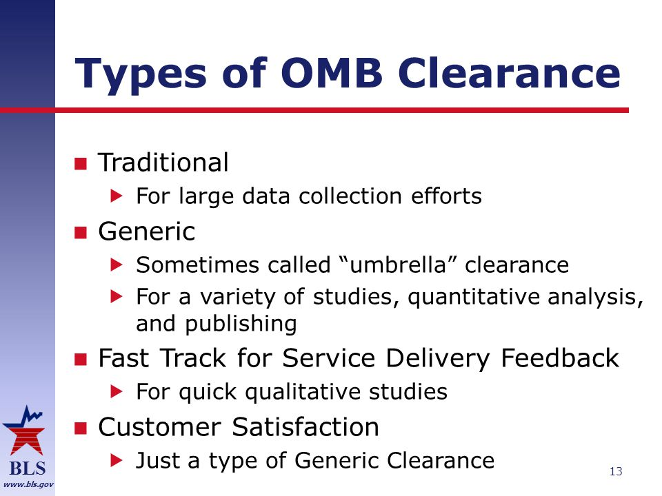 BLS www.bls.gov Types of OMB Clearance Traditional  For large data collection efforts Generic  Sometimes called umbrella clearance  For a variety of studies, quantitative analysis, and publishing Fast Track for Service Delivery Feedback  For quick qualitative studies Customer Satisfaction  Just a type of Generic Clearance 13