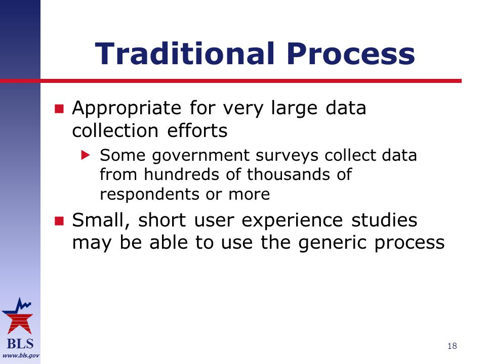 BLS www.bls.gov Traditional Process Appropriate for very large data collection efforts  Some government surveys collect data from hundreds of thousands of respondents or more Small, short user experience studies may be able to use the generic process 18