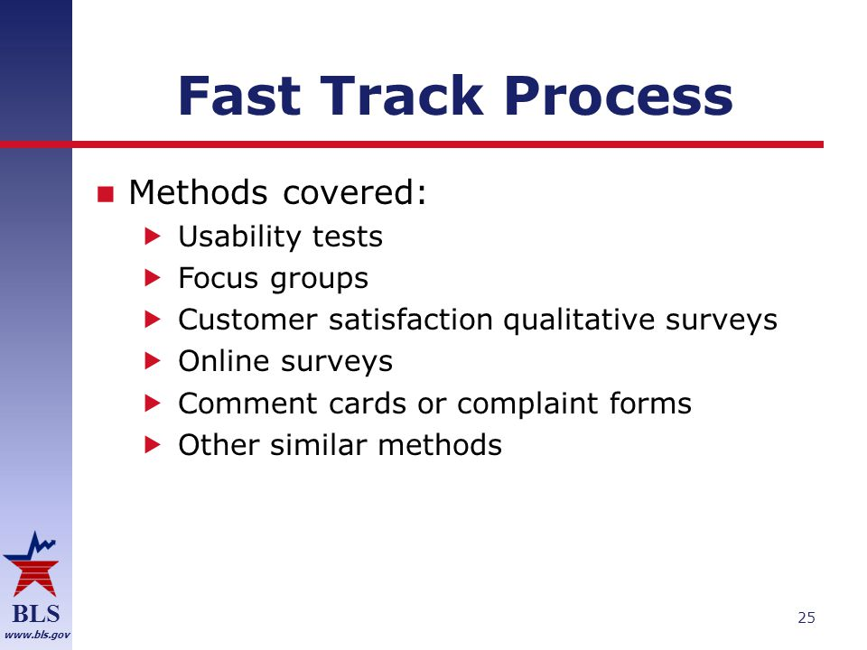 BLS www.bls.gov Fast Track Process Methods covered:  Usability tests  Focus groups  Customer satisfaction qualitative surveys  Online surveys  Comment cards or complaint forms  Other similar methods 25