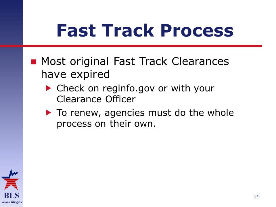 BLS www.bls.gov Fast Track Process Most original Fast Track Clearances have expired  Check on reginfo.gov or with your Clearance Officer  To renew, agencies must do the whole process on their own.