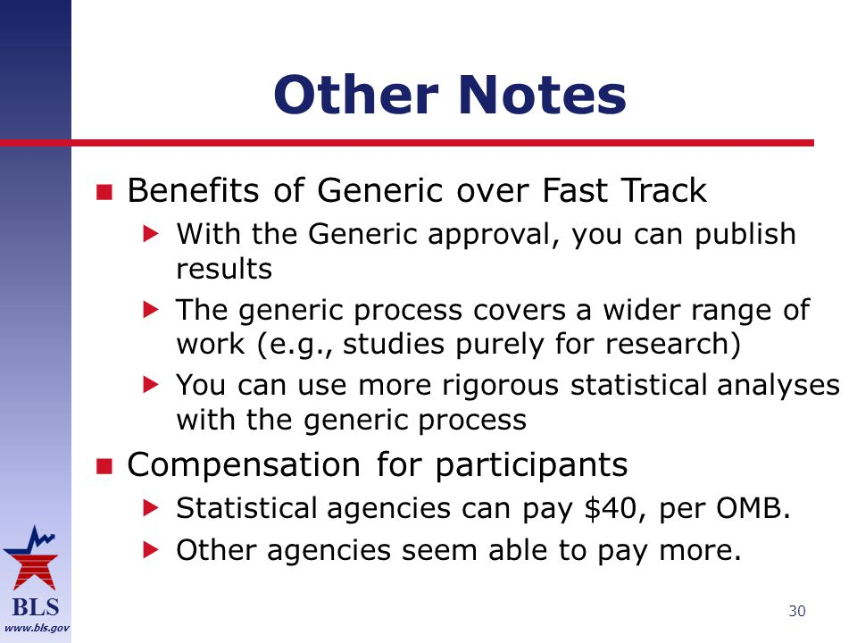 BLS www.bls.gov Other Notes Benefits of Generic over Fast Track  With the Generic approval, you can publish results  The generic process covers a wider range of work (e.g., studies purely for research)  You can use more rigorous statistical analyses with the generic process Compensation for participants  Statistical agencies can pay $40, per OMB.