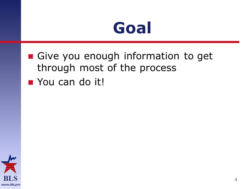 BLS www.bls.gov Goal Give you enough information to get through most of the process You can do it.
