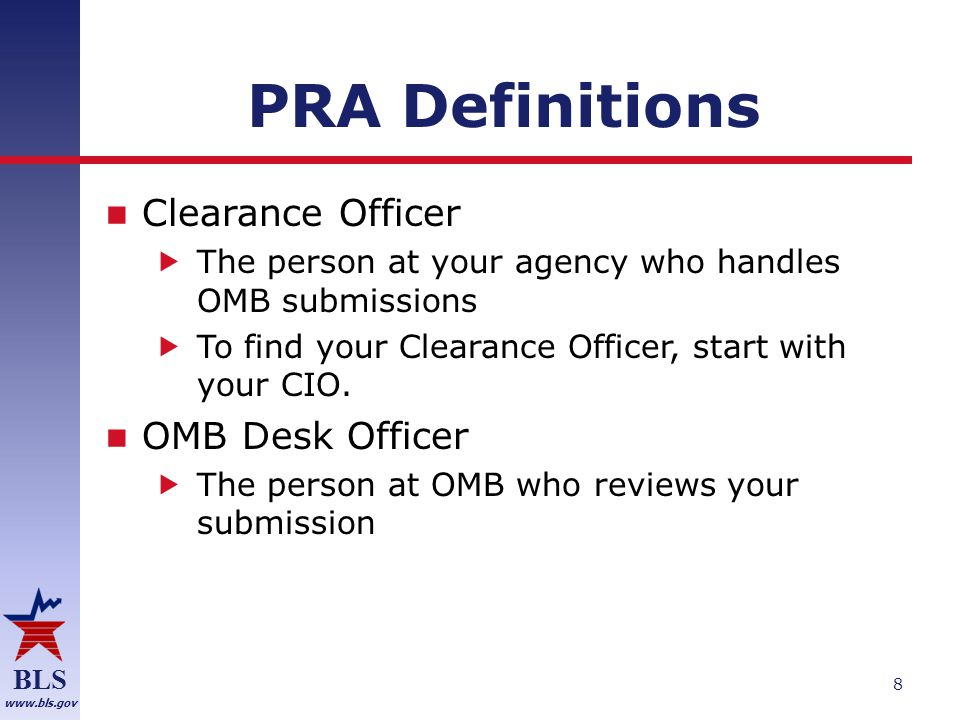 BLS www.bls.gov PRA Definitions Office of Information and Regulatory Affairs (OIRA)  The group at OMB responsible for reviewing submissions Burden hours  The total amount of time needed for participants in a study (including recruiting and screening)  (Hours per participant) * (number of participants) 9