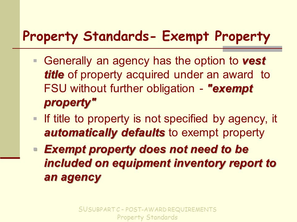 Property Standards- Exempt Property vest title exempt property  Generally an agency has the option to vest title of property acquired under an award to FSU without further obligation - exempt property automatically defaults  If title to property is not specified by agency, it automatically defaults to exempt property  Exempt property does not need to be included on equipment inventory report to an agency SU SUBPART C – POST-AWARD REQUIREMENTS Property Standards