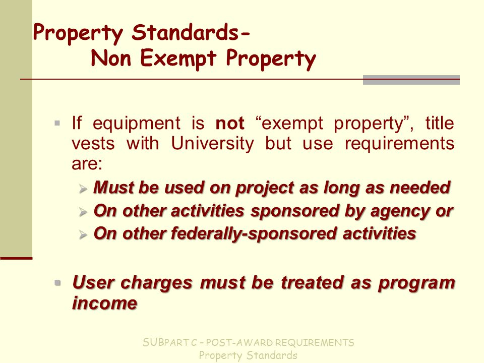 Property Standards- Non Exempt Property  If equipment is not exempt property , title vests with University but use requirements are:  Must be used on project as long as needed  On other activities sponsored by agency or  On other federally-sponsored activities  User charges must be treated as program income SUB PART C – POST-AWARD REQUIREMENTS Property Standards