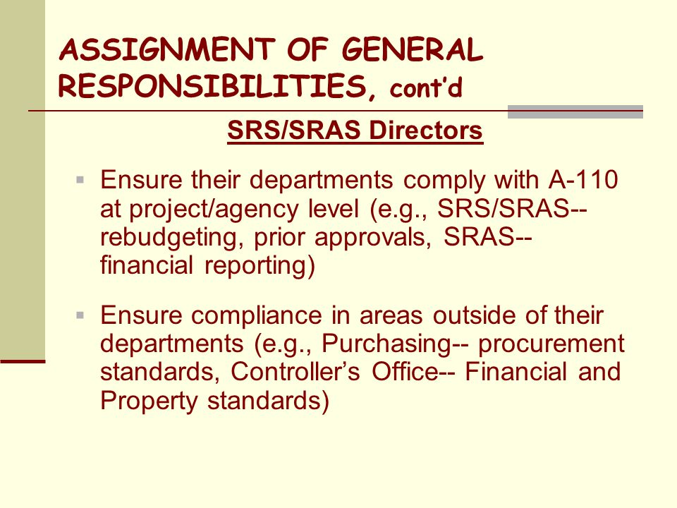 ASSIGNMENT OF GENERAL RESPONSIBILITIES, cont'd SRS/SRAS Directors  Ensure their departments comply with A-110 at project/agency level (e.g., SRS/SRAS-- rebudgeting, prior approvals, SRAS-- financial reporting)  Ensure compliance in areas outside of their departments (e.g., Purchasing-- procurement standards, Controller's Office-- Financial and Property standards)