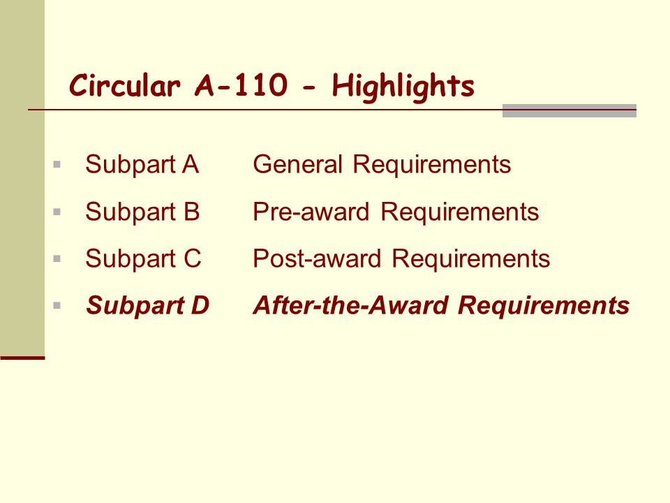 Circular A-110 - Highlights  Subpart AGeneral Requirements  Subpart BPre-award Requirements  Subpart C Post-award Requirements  Subpart D After-the-Award Requirements