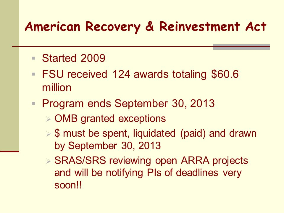 American Recovery & Reinvestment Act  Started 2009  FSU received 124 awards totaling $60.6 million  Program ends September 30, 2013  OMB granted exceptions  $ must be spent, liquidated (paid) and drawn by September 30, 2013  SRAS/SRS reviewing open ARRA projects and will be notifying PIs of deadlines very soon!!