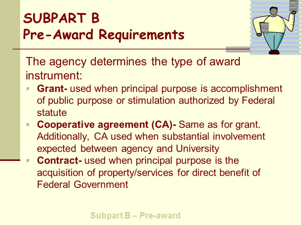 SUBPART B Pre-Award Requirements  Application forms for Federal assistance - SF-424 series (SRS)  Debarment and suspension - (SRS) Awards (or sub awards) prohibited to organizations debarred, suspended or otherwise excluded from or ineligible  Certifications and representations - (SRS) Must be filed (A-110 encourages agencies to require annually on an agency-wide basis) Subpart B – Pre-Award