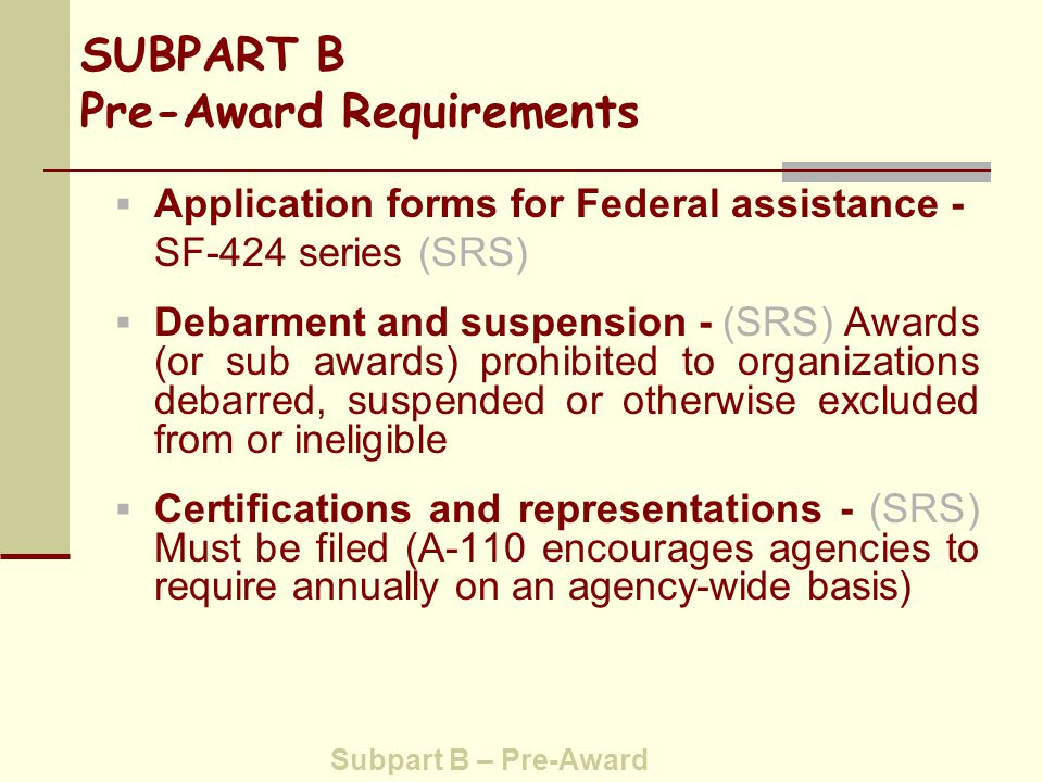 SUBPART B Pre-Award Requirements  Drug Free Workplace  Lobbying  Debt, Debarment and Suspension  Conflict of Interest  Misconduct in Science Subpart B – Pre-award