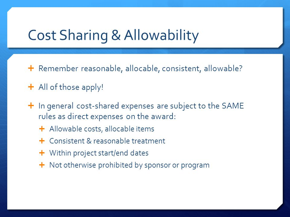 Cost Sharing & Allowability  Remember reasonable, allocable, consistent, allowable.