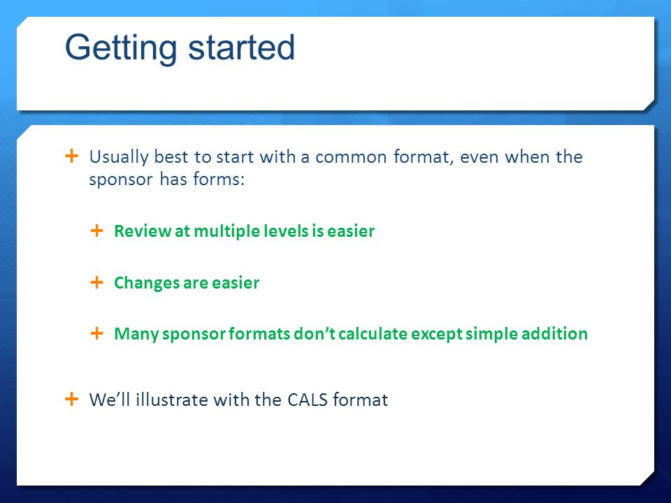 Getting started  Usually best to start with a common format, even when the sponsor has forms:  Review at multiple levels is easier  Changes are easier  Many sponsor formats don't calculate except simple addition  We'll illustrate with the CALS format