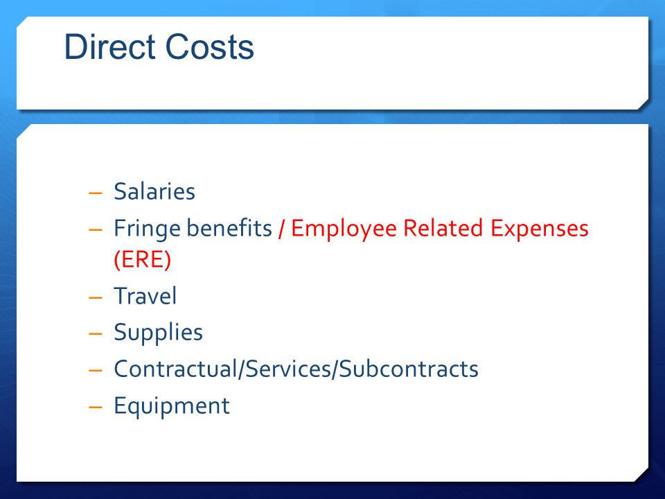 Direct Costs – Salaries – Fringe benefits / Employee Related Expenses (ERE) – Travel – Supplies – Contractual/Services/Subcontracts – Equipment