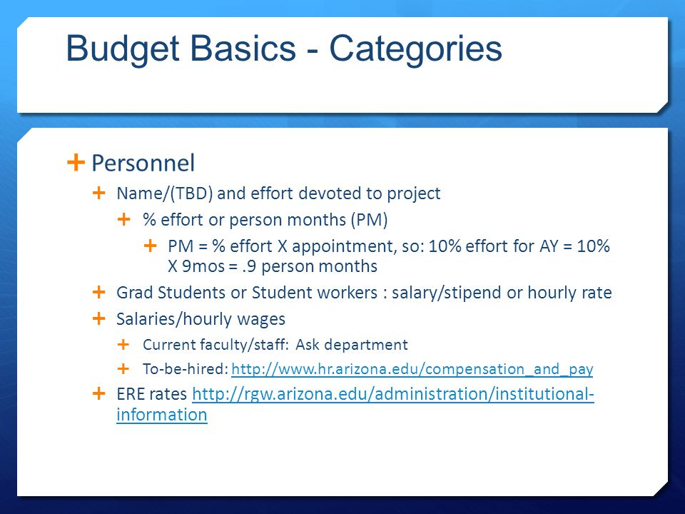 Budget Basics - Categories  Personnel  Name/(TBD) and effort devoted to project  % effort or person months (PM)  PM = % effort X appointment, so: 10% effort for AY = 10% X 9mos =.9 person months  Grad Students or Student workers : salary/stipend or hourly rate  Salaries/hourly wages  Current faculty/staff: Ask department  To-be-hired: http://www.hr.arizona.edu/compensation_and_payhttp://www.hr.arizona.edu/compensation_and_pay  ERE rates http://rgw.arizona.edu/administration/institutional- informationhttp://rgw.arizona.edu/administration/institutional- information