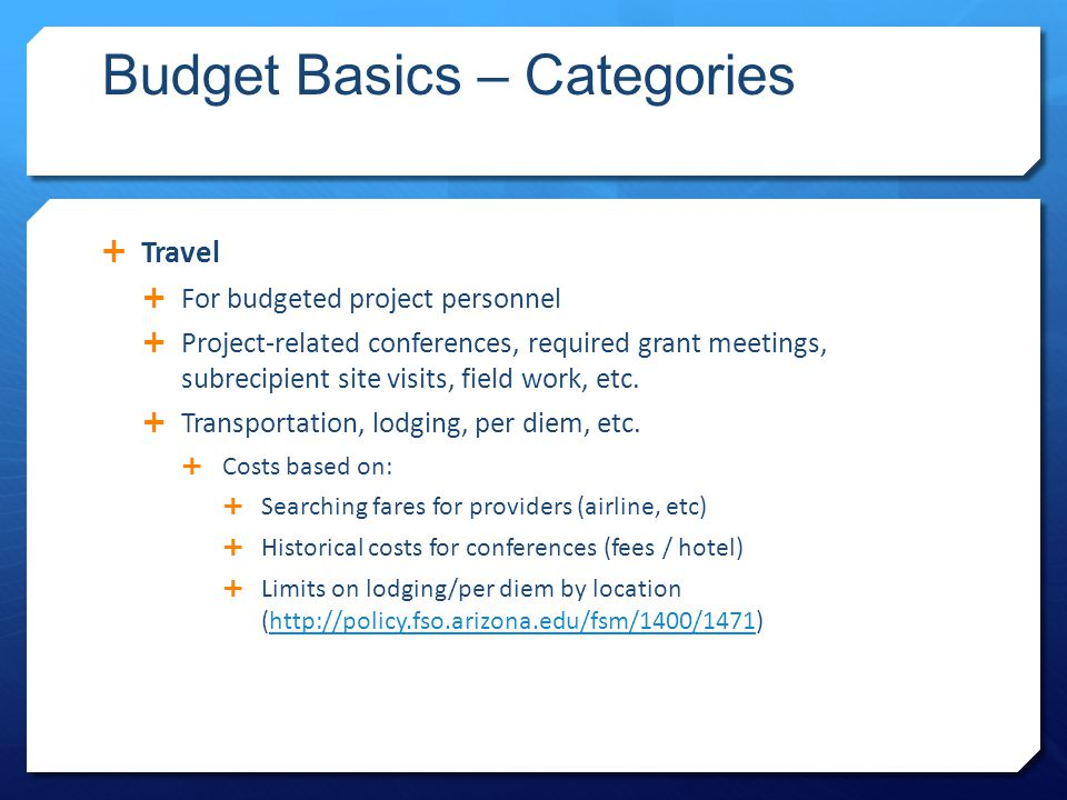 Budget Basics – Categories  Travel  For budgeted project personnel  Project-related conferences, required grant meetings, subrecipient site visits, field work, etc.