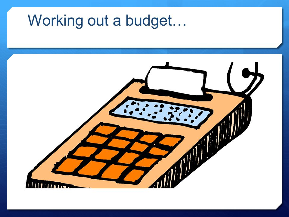 Working out a budget…