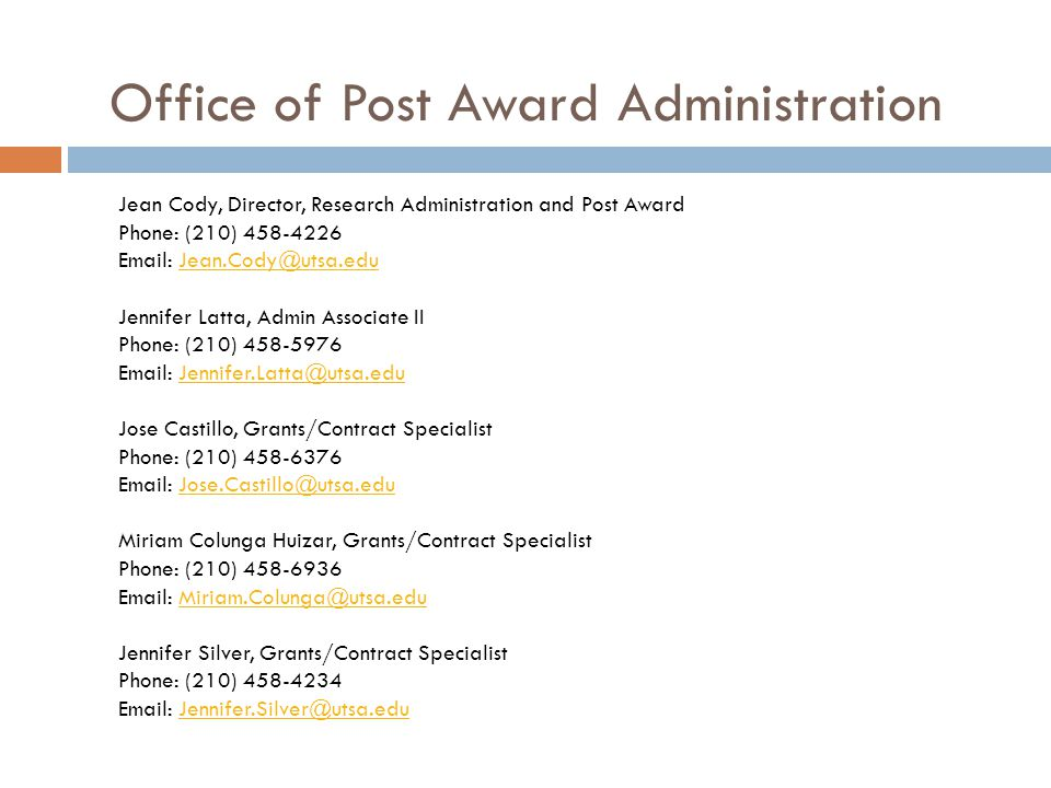 Office of Post Award Administration Jean Cody, Director, Research Administration and Post Award Phone: (210) 458-4226 Email: Jean.Cody@utsa.edu Jennifer Latta, Admin Associate II Phone: (210) 458-5976 Email: Jennifer.Latta@utsa.edu Jose Castillo, Grants/Contract Specialist Phone: (210) 458-6376 Email: Jose.Castillo@utsa.edu Miriam Colunga Huizar, Grants/Contract Specialist Phone: (210) 458-6936 Email: Miriam.Colunga@utsa.edu Jennifer Silver, Grants/Contract Specialist Phone: (210) 458-4234 Email: Jennifer.Silver@utsa.eduJean.Cody@utsa.eduJennifer.Latta@utsa.eduJose.Castillo@utsa.eduMiriam.Colunga@utsa.eduJennifer.Silver@utsa.edu