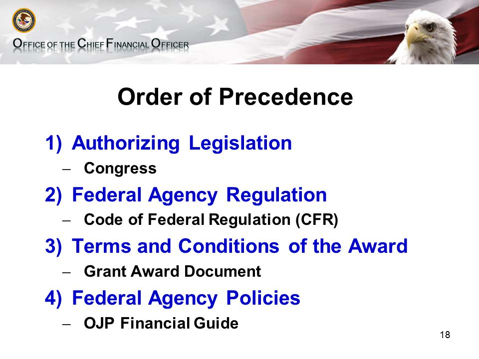 Order of Precedence 1)Authorizing Legislation ̶ Congress 2)Federal Agency Regulation ̶ Code of Federal Regulation (CFR) 3)Terms and Conditions of the Award ̶ Grant Award Document 4)Federal Agency Policies ̶ OJP Financial Guide 18