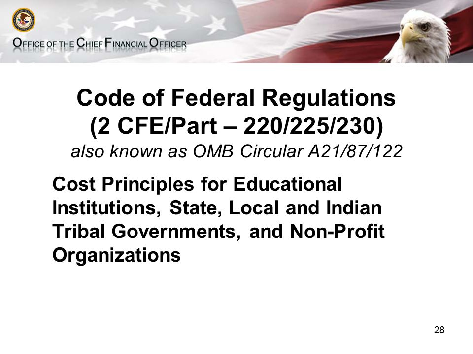 Code of Federal Regulations (2 CFE/Part – 220/225/230) also known as OMB Circular A21/87/122 Cost Principles for Educational Institutions, State, Local and Indian Tribal Governments, and Non-Profit Organizations 28