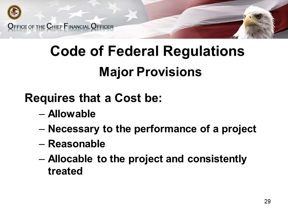 Code of Federal Regulations Major Provisions Requires that a Cost be: –Allowable –Necessary to the performance of a project –Reasonable –Allocable to the project and consistently treated 29
