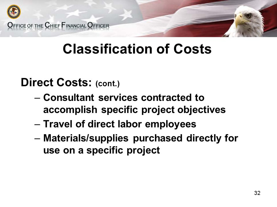Classification of Costs Direct Costs: (cont.) –Consultant services contracted to accomplish specific project objectives –Travel of direct labor employees –Materials/supplies purchased directly for use on a specific project 32