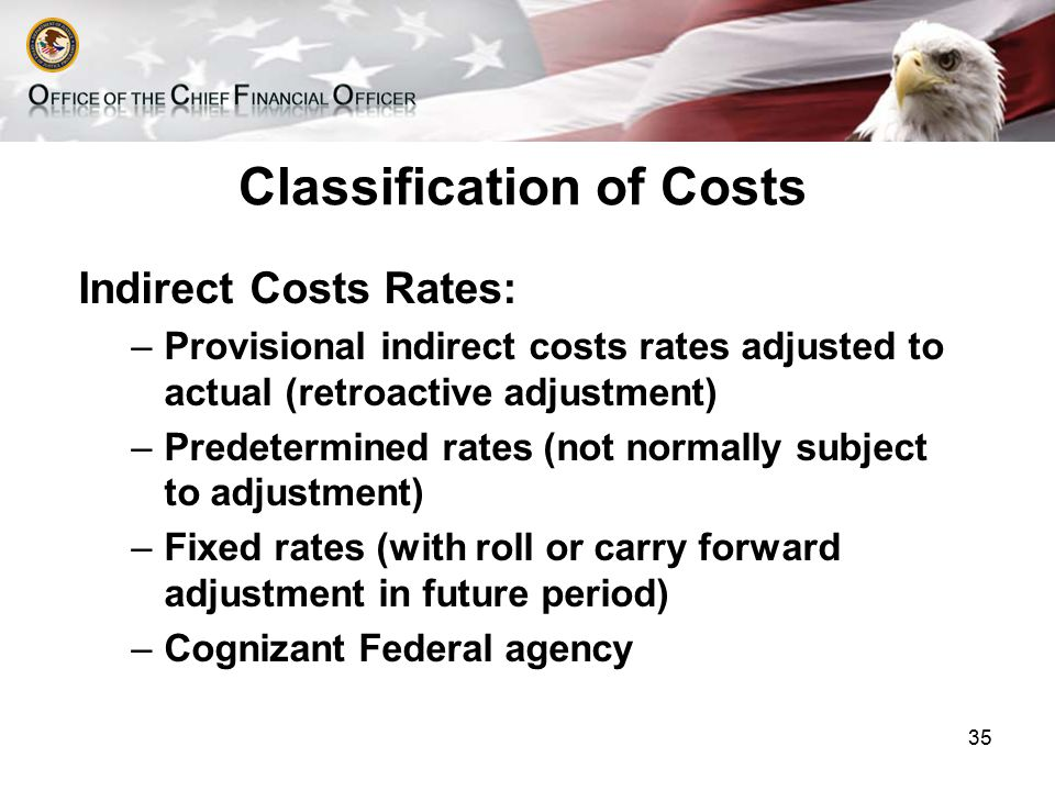 Classification of Costs Indirect Costs Rates: –Provisional indirect costs rates adjusted to actual (retroactive adjustment) –Predetermined rates (not normally subject to adjustment) –Fixed rates (with roll or carry forward adjustment in future period) –Cognizant Federal agency 35