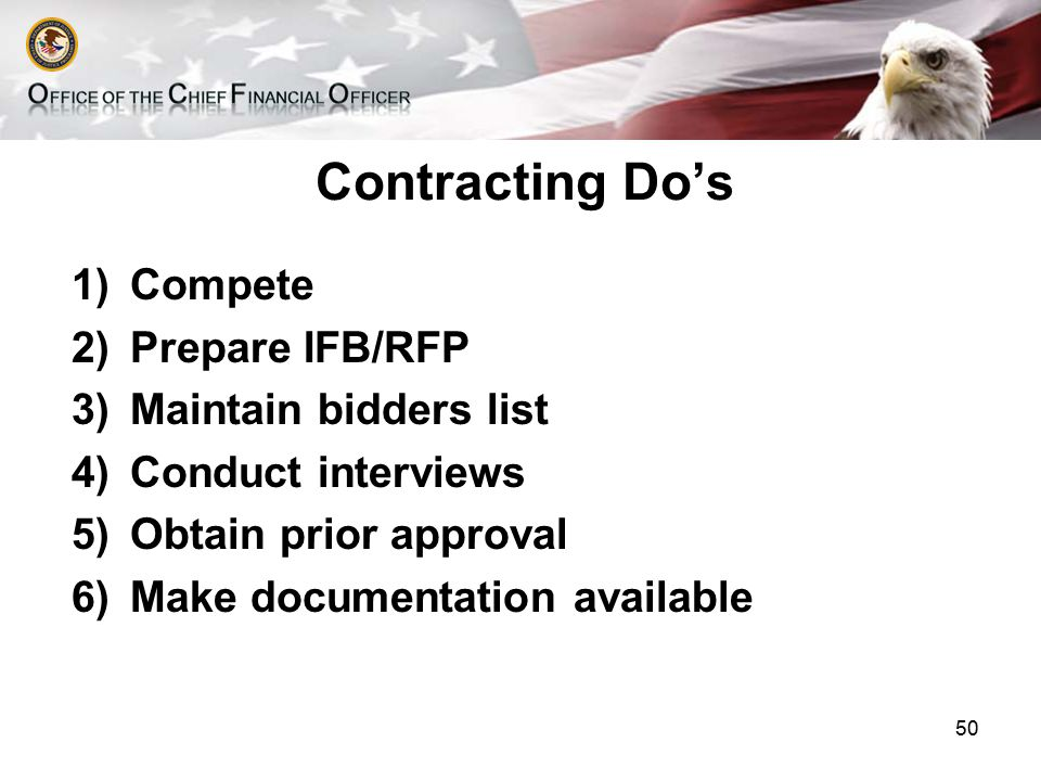 Contracting Do's 1)Compete 2)Prepare IFB/RFP 3)Maintain bidders list 4)Conduct interviews 5)Obtain prior approval 6)Make documentation available 50
