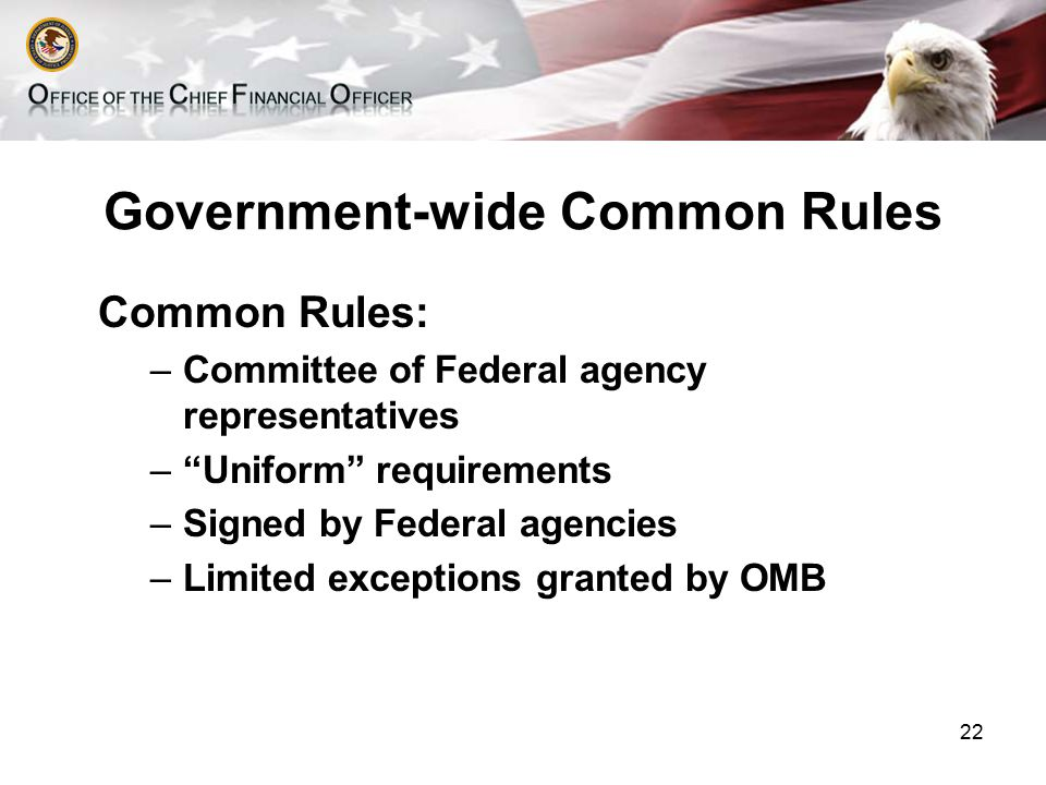 Government-wide Common Rules Common Rules: –Committee of Federal agency representatives – Uniform requirements –Signed by Federal agencies –Limited exceptions granted by OMB 22