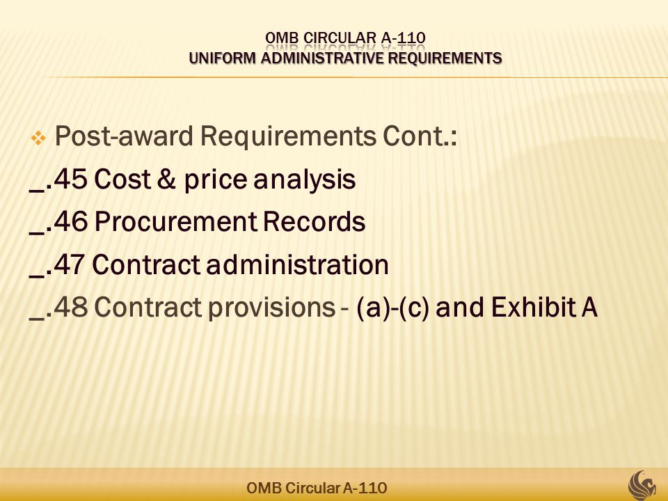  Post-award Requirements Cont.: _.45 Cost & price analysis _.46 Procurement Records _.47 Contract administration _.48 Contract provisions - (a)-(c) and Exhibit A OMB Circular A-110