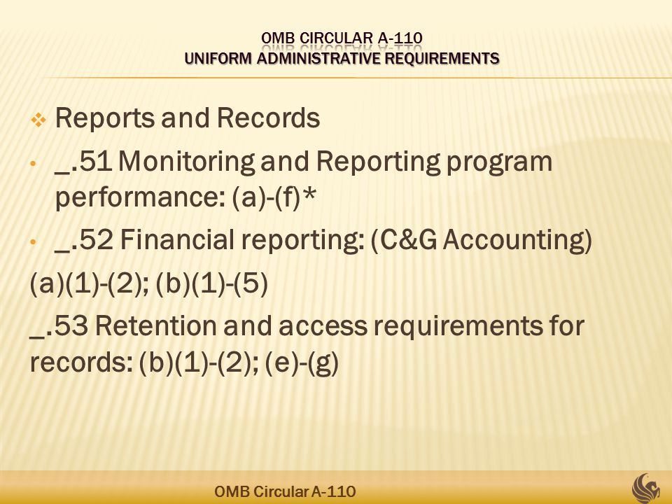 Reports and Records _.51 Monitoring and Reporting program performance: (a)-(f)* _.52 Financial reporting: (C&G Accounting) (a)(1)-(2); (b)(1)-(5) _.53 Retention and access requirements for records: (b)(1)-(2); (e)-(g) OMB Circular A-110