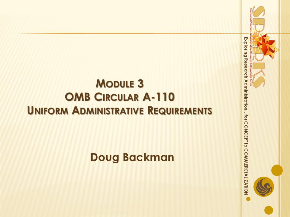 M ODULE 3 OMB C IRCULAR A-110 U NIFORM A DMINISTRATIVE R EQUIREMENTS Doug Backman Exploring Research Administration…for CONCEPT to COMMERCIALIZATION