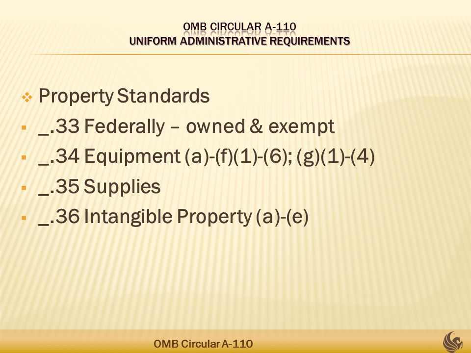  Property Standards  _.33 Federally – owned & exempt  _.34 Equipment (a)-(f)(1)-(6); (g)(1)-(4)  _.35 Supplies  _.36 Intangible Property (a)-(e) OMB Circular A-110